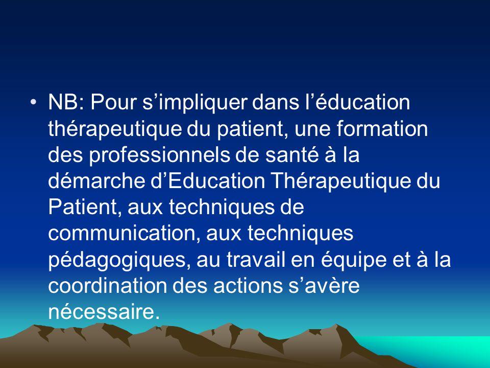 NB: Pour s'impliquer dans l'éducation thérapeutique du patient, une formation des professionnels de santé à la démarche d'Education Thérapeutique du Patient, aux techniques de communication, aux techniques pédagogiques, au travail en équipe et à la coordination des actions s'avère nécessaire.