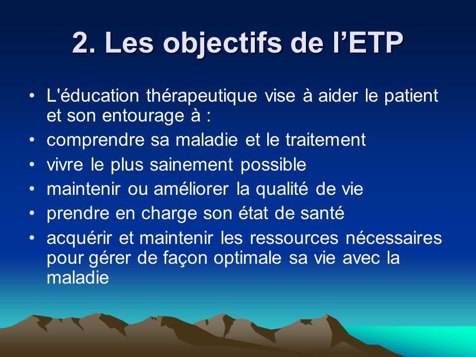 2. Les objectifs de l'ETP L éducation thérapeutique vise à aider le patient et son entourage à : comprendre sa maladie et le traitement.