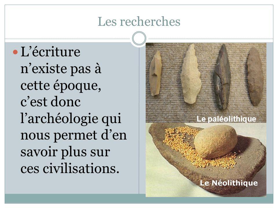 Les recherches L'écriture n'existe pas à cette époque, c'est donc l'archéologie qui nous permet d'en savoir plus sur ces civilisations.