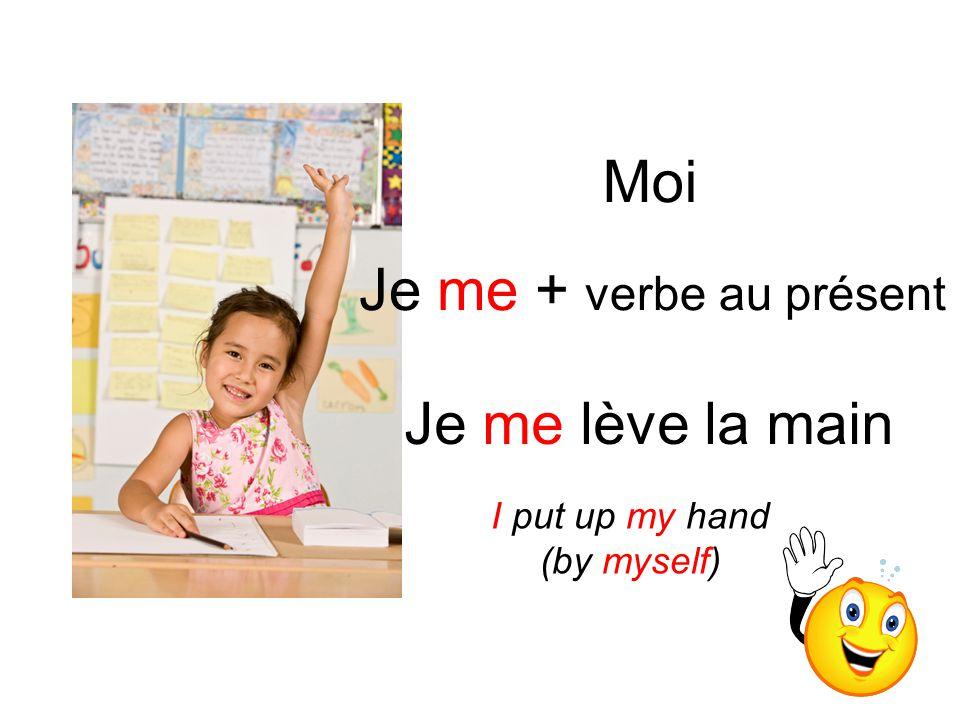 Moi Je me + verbe au présent Je me lève la main I put up my hand