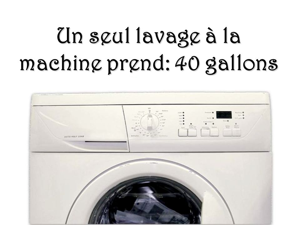 Un seul lavage à la machine prend: 40 gallons
