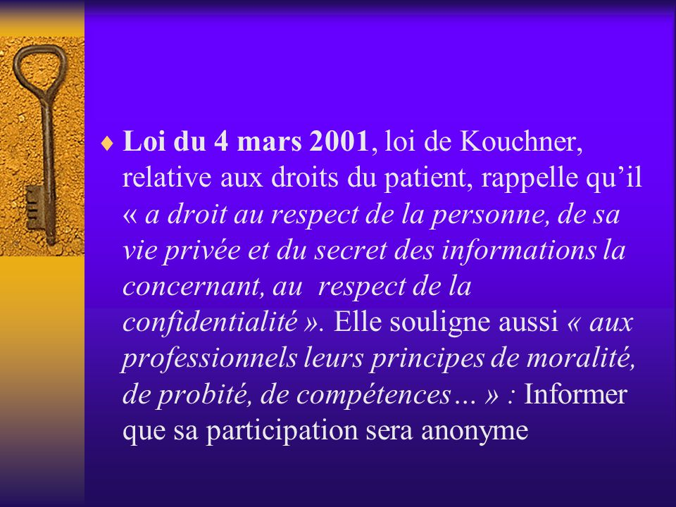 Loi du 4 mars 2001, loi de Kouchner, relative aux droits du patient, rappelle qu'il « a droit au respect de la personne, de sa vie privée et du secret des informations la concernant, au respect de la confidentialité ».
