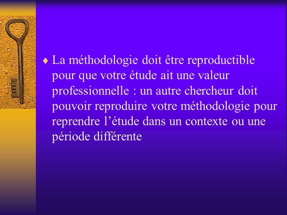 La méthodologie doit être reproductible pour que votre étude ait une valeur professionnelle : un autre chercheur doit pouvoir reproduire votre méthodologie pour reprendre l'étude dans un contexte ou une période différente