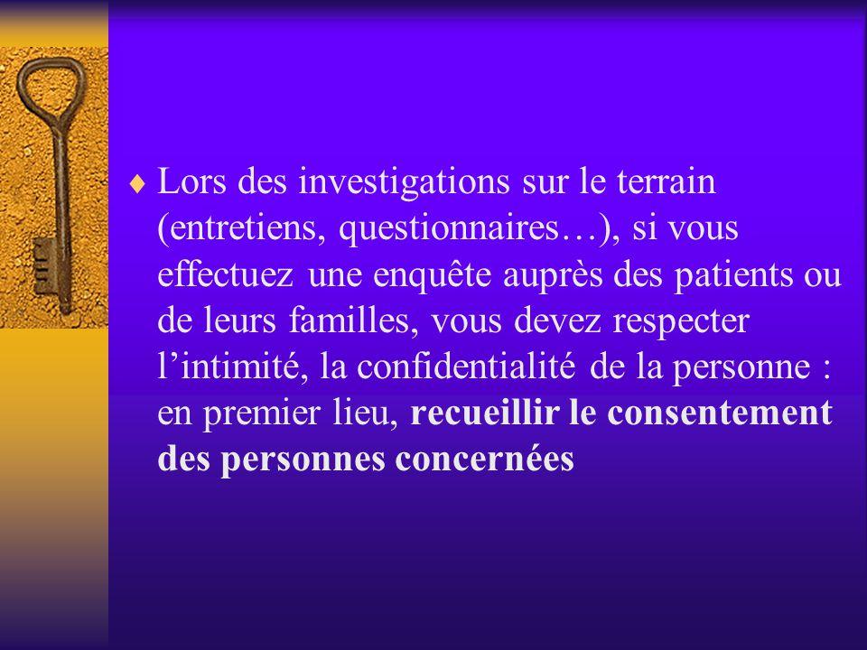 Lors des investigations sur le terrain (entretiens, questionnaires…), si vous effectuez une enquête auprès des patients ou de leurs familles, vous devez respecter l'intimité, la confidentialité de la personne : en premier lieu, recueillir le consentement des personnes concernées