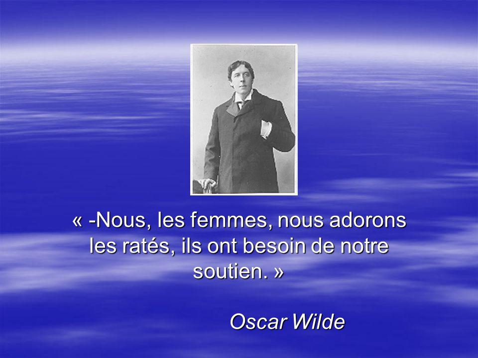 « -Nous, les femmes, nous adorons les ratés, ils ont besoin de notre soutien. » Oscar Wilde