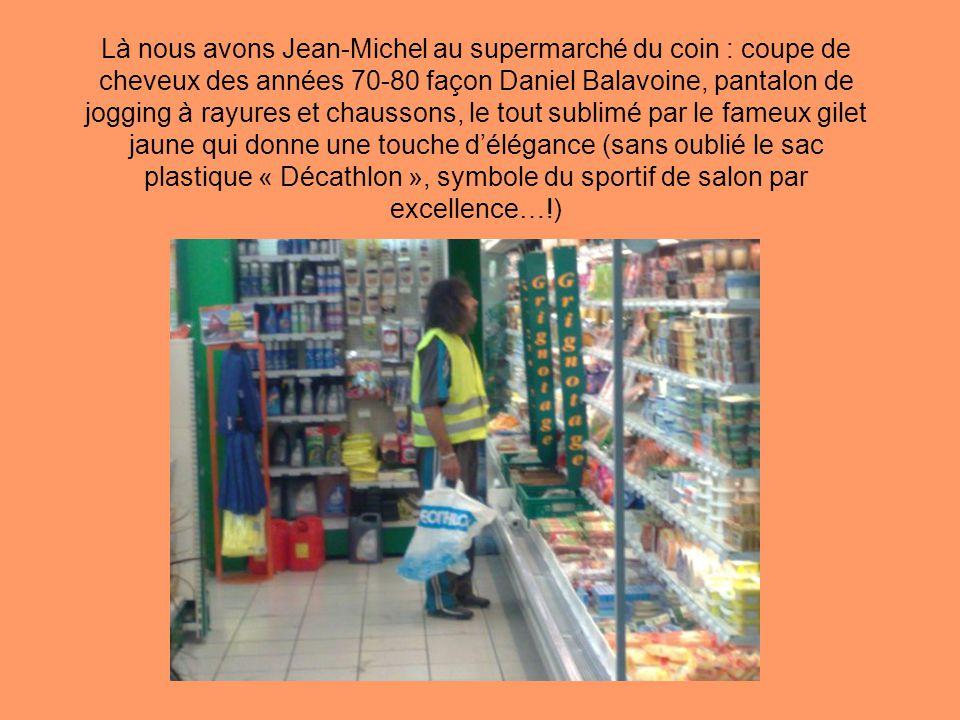 Là nous avons Jean-Michel au supermarché du coin : coupe de cheveux des années 70-80 façon Daniel Balavoine, pantalon de jogging à rayures et chaussons, le tout sublimé par le fameux gilet jaune qui donne une touche d'élégance (sans oublié le sac plastique « Décathlon », symbole du sportif de salon par excellence…!)