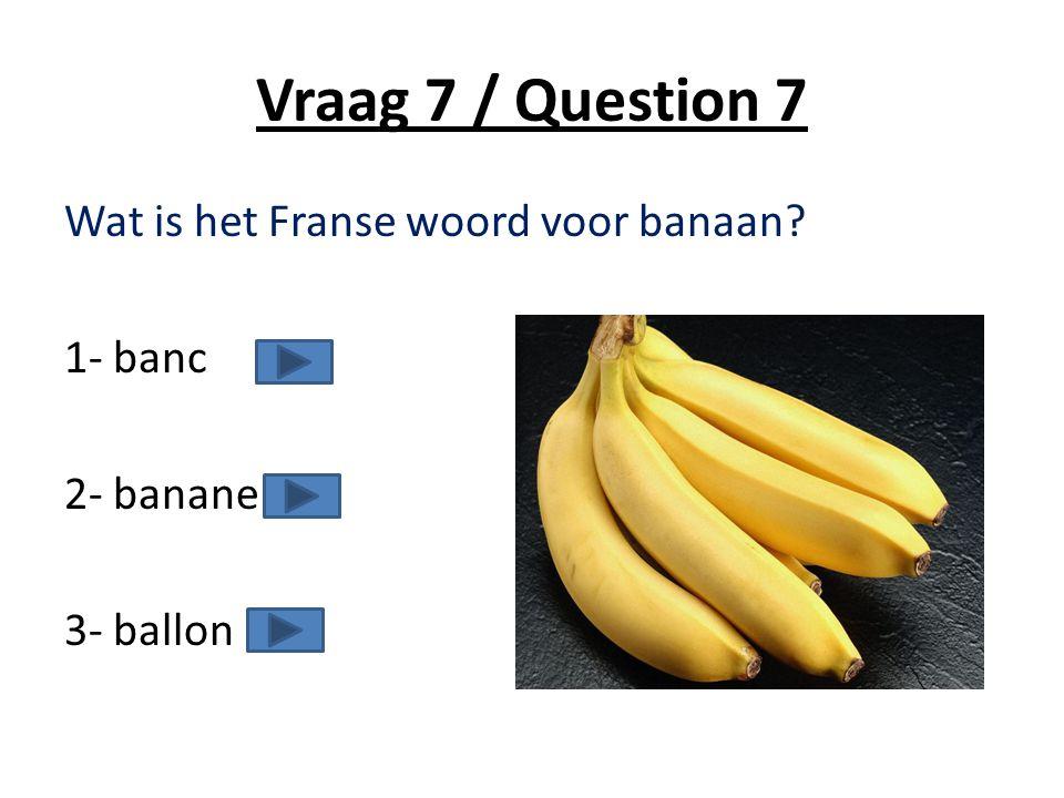 Vraag 7 / Question 7 Wat is het Franse woord voor banaan 1- banc 2- banane 3- ballon