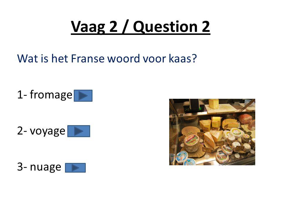 Vaag 2 / Question 2 Wat is het Franse woord voor kaas 1- fromage 2- voyage 3- nuage