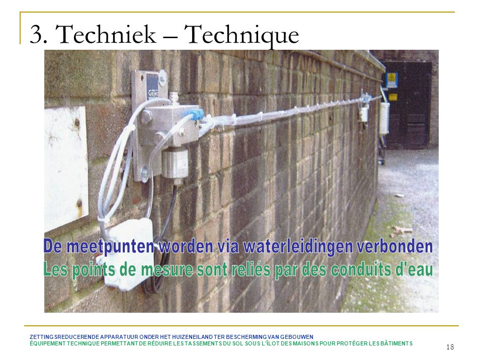 3. Techniek – Technique De meetpunten worden via waterleidingen verbonden. Les points de mesure sont reliés par des conduits d eau.