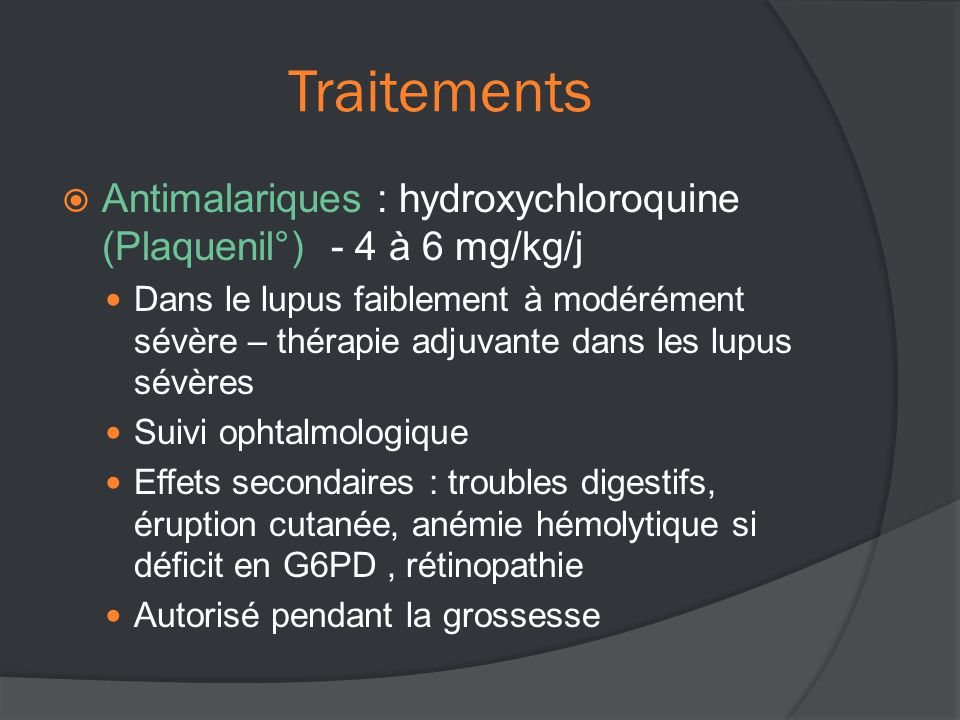 Traitements Antimalariques : hydroxychloroquine (Plaquenil°) - 4 à 6 mg/kg/j.