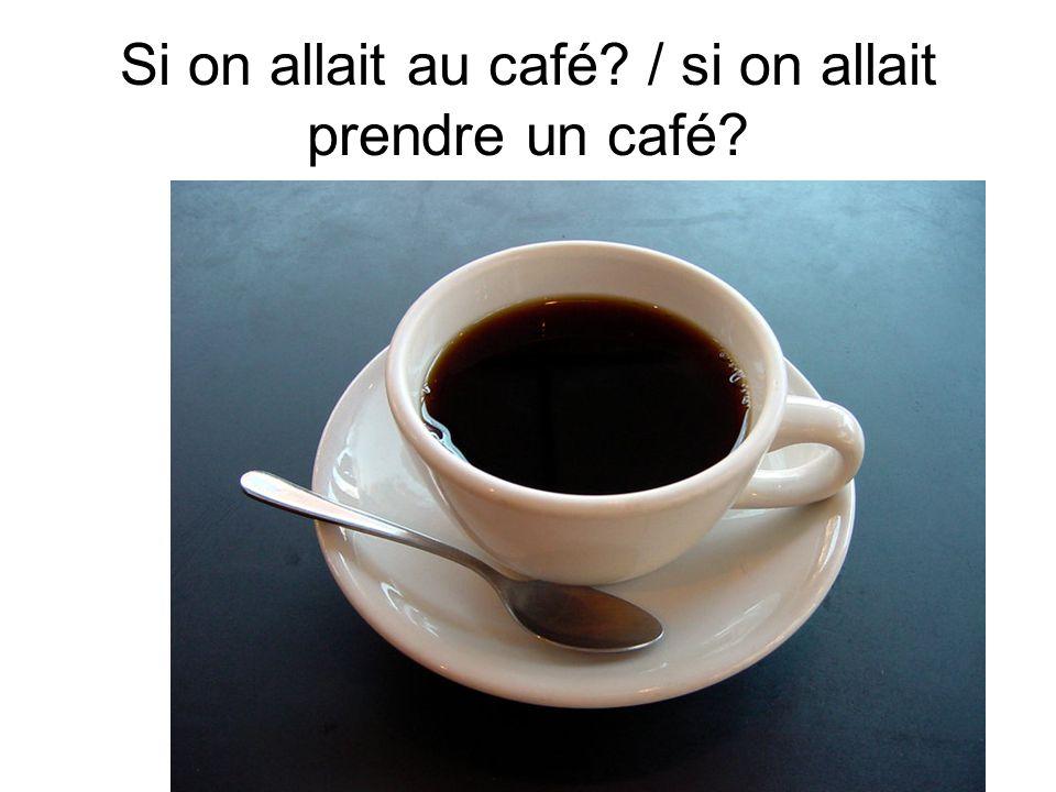 Si on allait au café / si on allait prendre un café