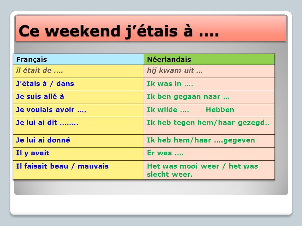 Ce weekend j'étais à …. Français Néerlandais il était de ….