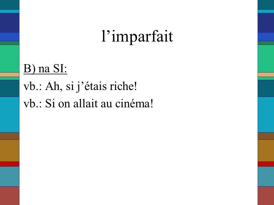 l'imparfait B) na SI: vb.: Ah, si j'étais riche!