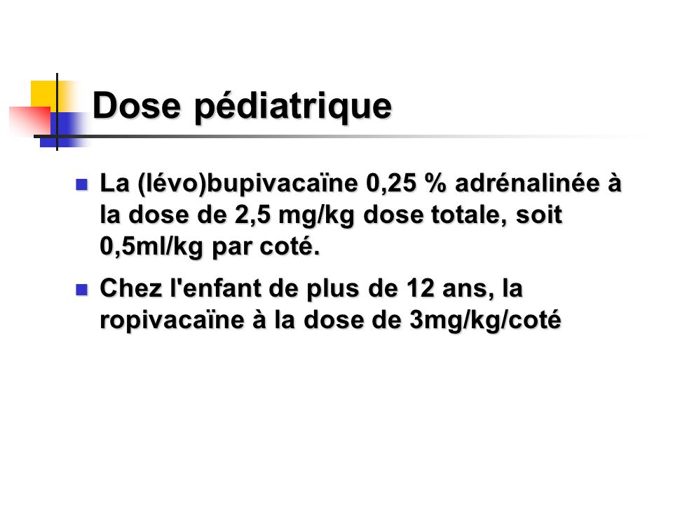 Dose pédiatrique La (lévo)bupivacaïne 0,25 % adrénalinée à la dose de 2,5 mg/kg dose totale, soit 0,5ml/kg par coté.