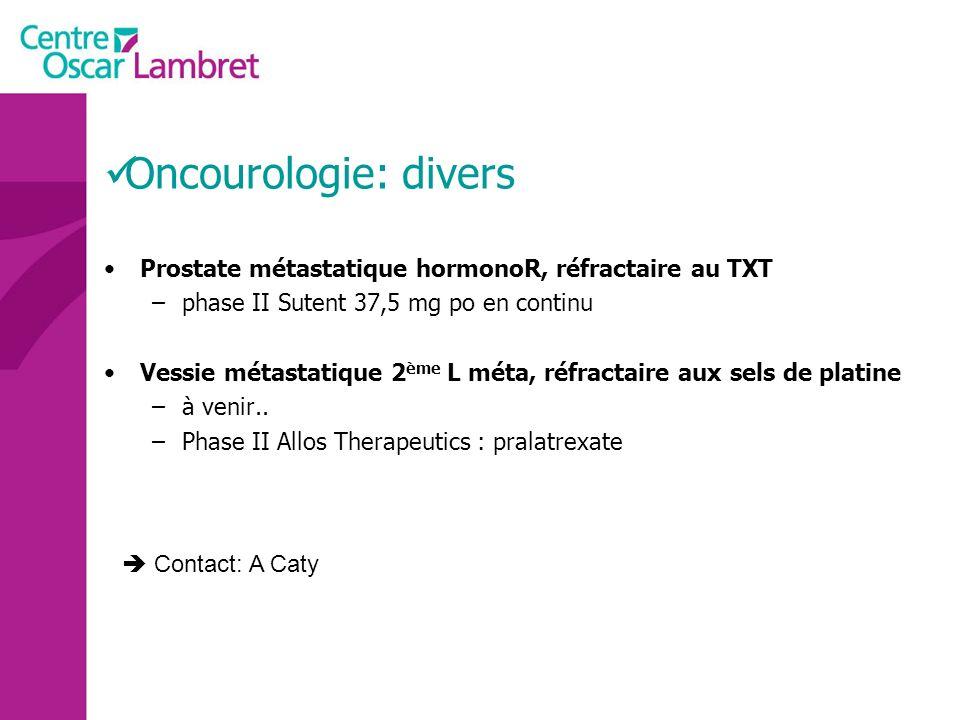 Oncourologie: divers Prostate métastatique hormonoR, réfractaire au TXT. phase II Sutent 37,5 mg po en continu.