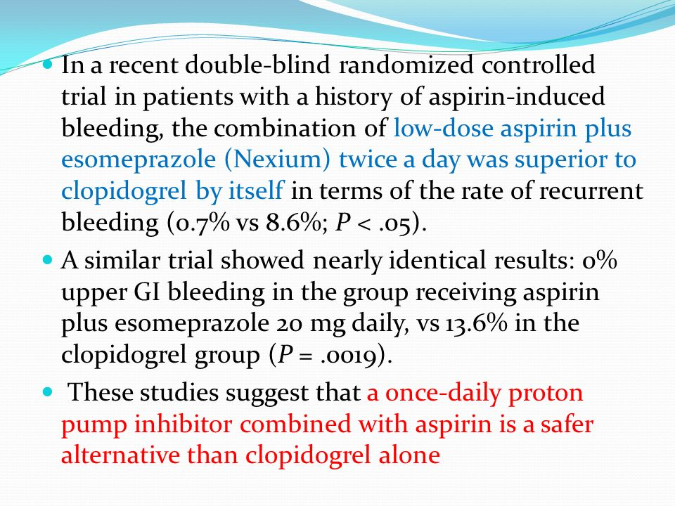 In a recent double-blind randomized controlled trial in patients with a history of aspirin-induced bleeding, the combination of low-dose aspirin plus esomeprazole (Nexium) twice a day was superior to clopidogrel by itself in terms of the rate of recurrent bleeding (0.7% vs 8.6%; P < .05).