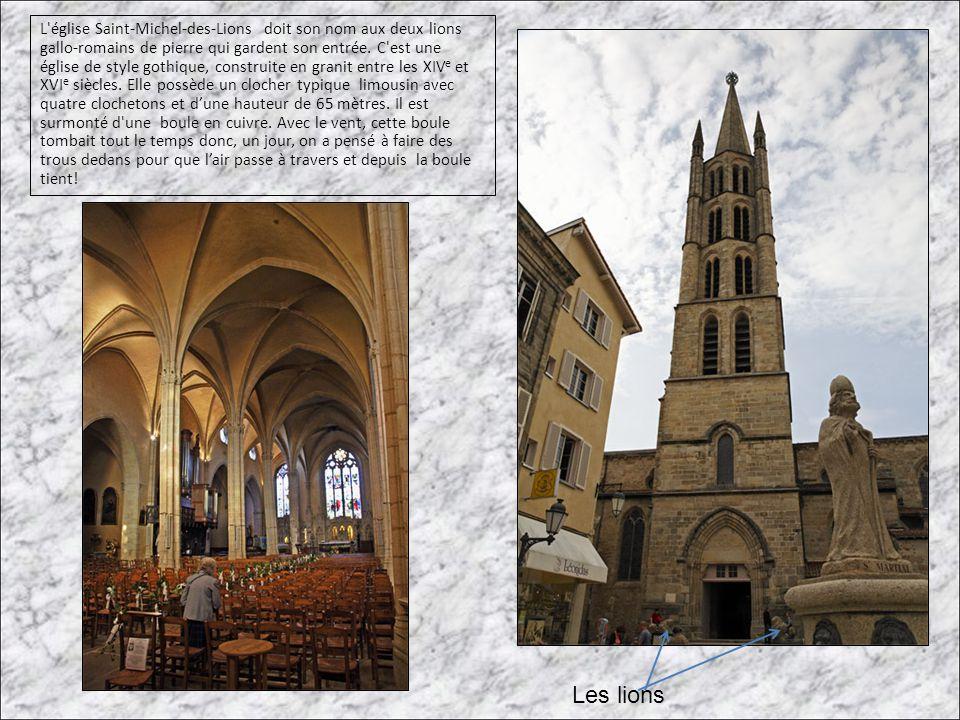 L église Saint-Michel-des-Lions doit son nom aux deux lions gallo-romains de pierre qui gardent son entrée. C est une église de style gothique, construite en granit entre les XIVe et XVIe siècles. Elle possède un clocher typique limousin avec quatre clochetons et d'une hauteur de 65 mètres. Il est surmonté d une boule en cuivre. Avec le vent, cette boule tombait tout le temps donc, un jour, on a pensé à faire des trous dedans pour que l'air passe à travers et depuis la boule tient!