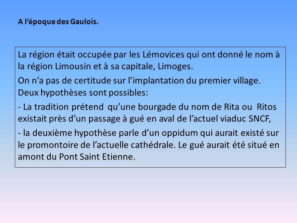 A l'époque des Gaulois. La région était occupée par les Lémovices qui ont donné le nom à la région Limousin et à sa capitale, Limoges.
