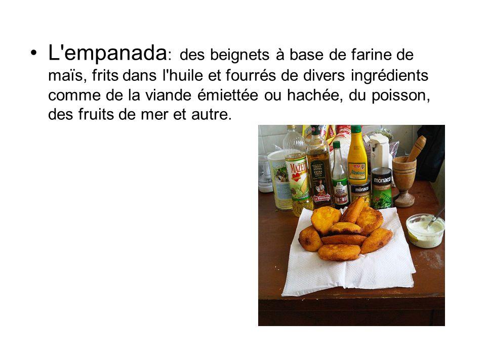 L empanada: des beignets à base de farine de maïs, frits dans l huile et fourrés de divers ingrédients comme de la viande émiettée ou hachée, du poisson, des fruits de mer et autre.