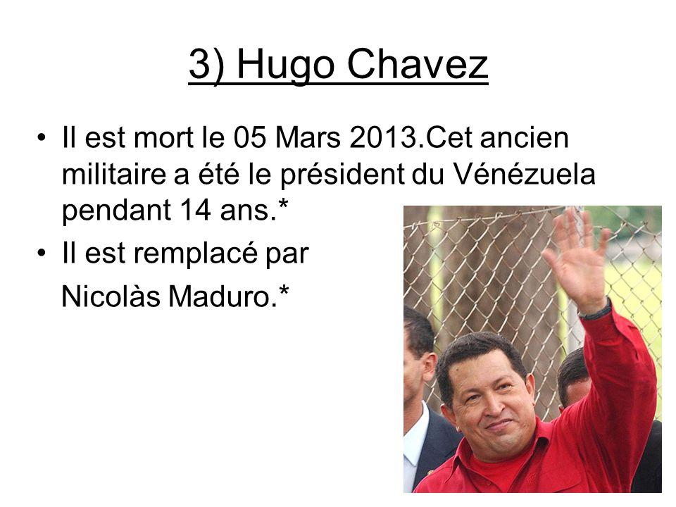 3) Hugo Chavez Il est mort le 05 Mars 2013.Cet ancien militaire a été le président du Vénézuela pendant 14 ans.*