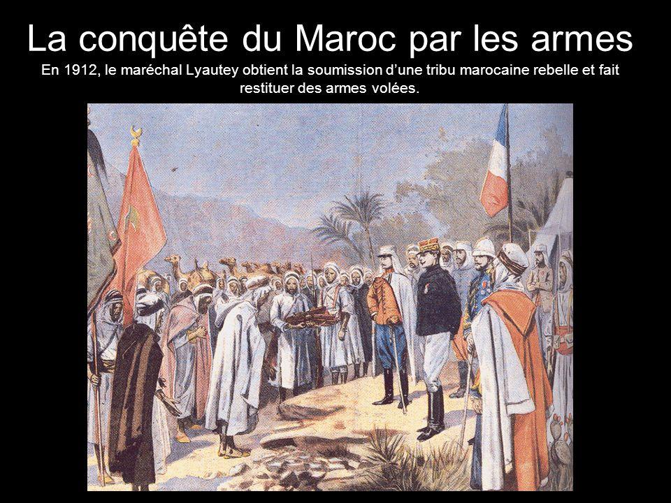 La conquête du Maroc par les armes En 1912, le maréchal Lyautey obtient la soumission d'une tribu marocaine rebelle et fait restituer des armes volées.