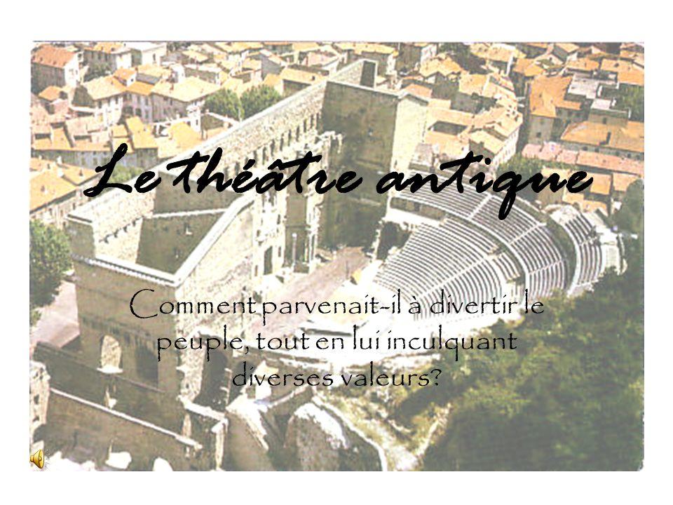 Le théâtre antique Comment parvenait-il à divertir le peuple, tout en lui inculquant diverses valeurs