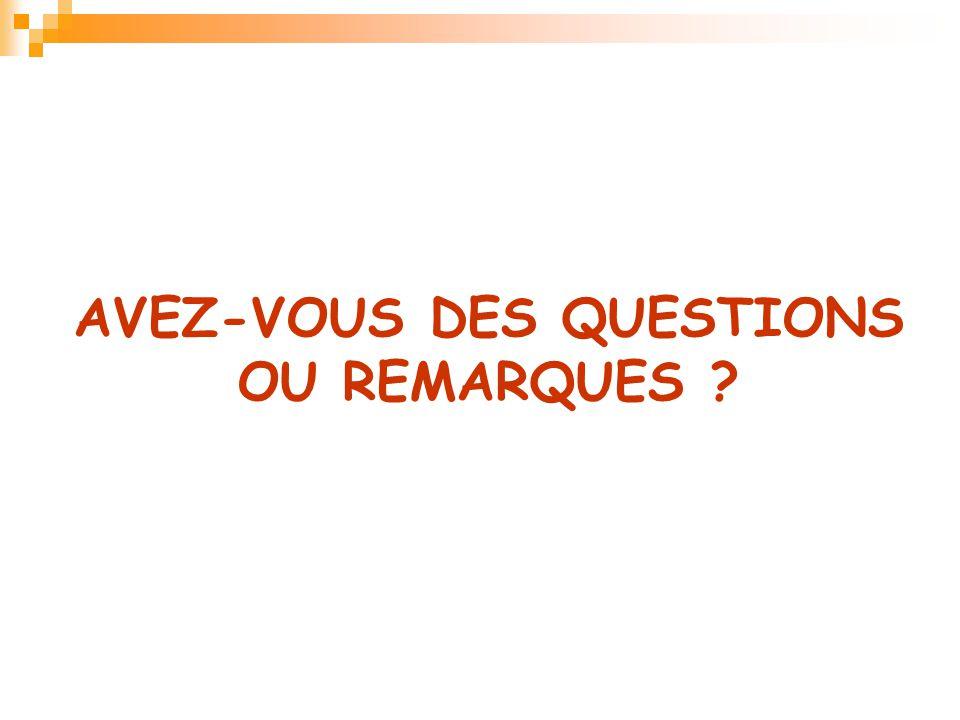 AVEZ-VOUS DES QUESTIONS OU REMARQUES