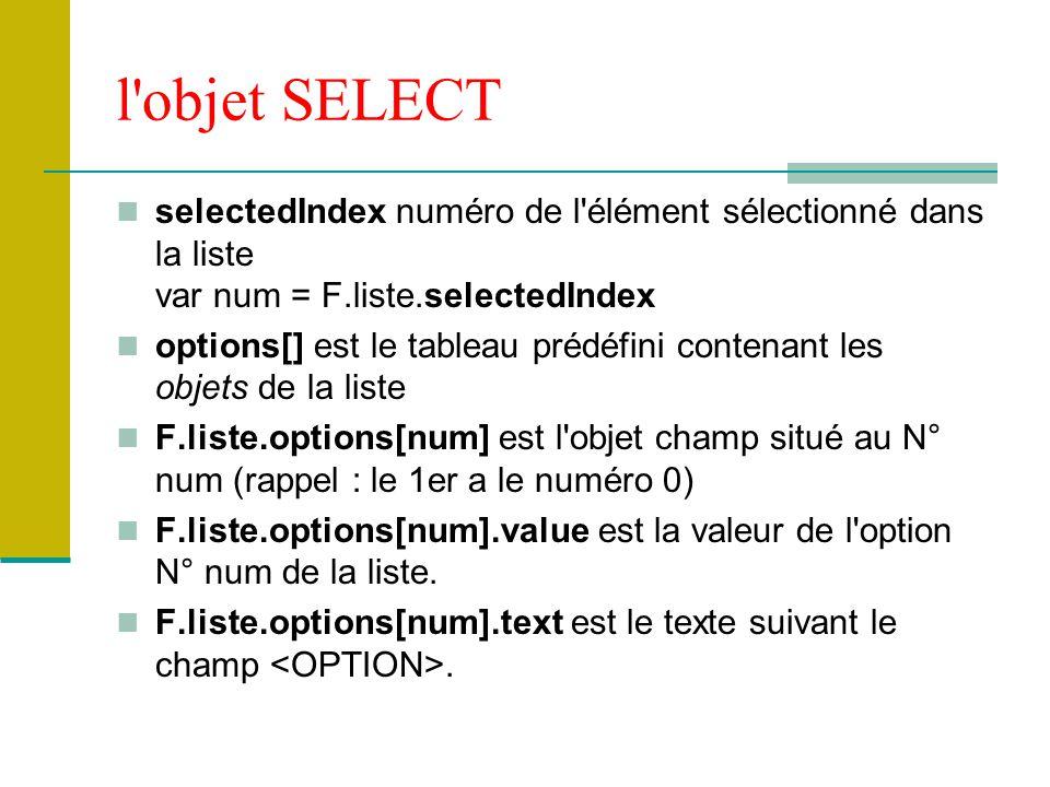l objet SELECT selectedIndex numéro de l élément sélectionné dans la liste var num = F.liste.selectedIndex.