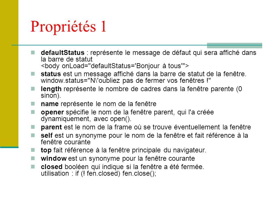Propriétés 1 defaultStatus : représente le message de défaut qui sera affiché dans la barre de statut <body onLoad= defaultStatus= Bonjour à tous >