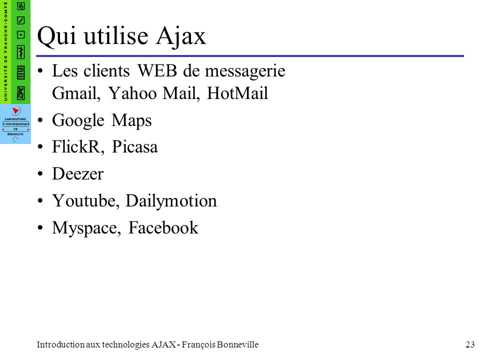 Qui utilise Ajax Les clients WEB de messagerie Gmail, Yahoo Mail, HotMail. Google Maps. FlickR, Picasa.