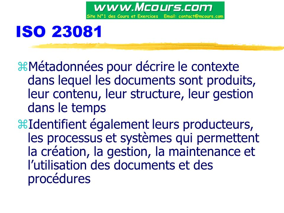 ISO 23081 Métadonnées pour décrire le contexte dans lequel les documents sont produits, leur contenu, leur structure, leur gestion dans le temps.