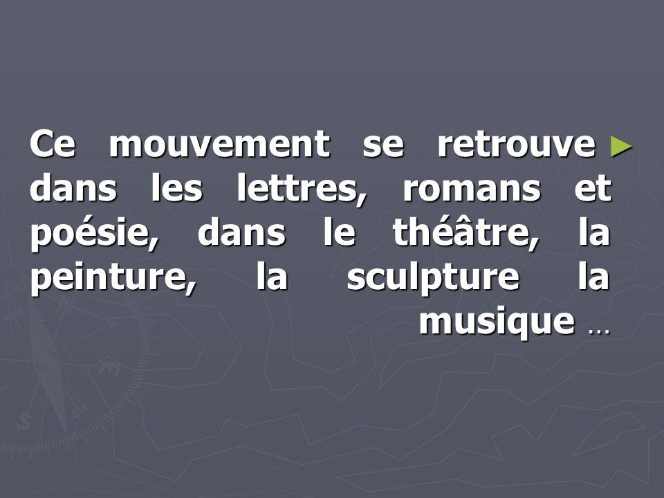 Ce mouvement se retrouve dans les lettres, romans et poésie, dans le théâtre, la peinture, la sculpture la musique …