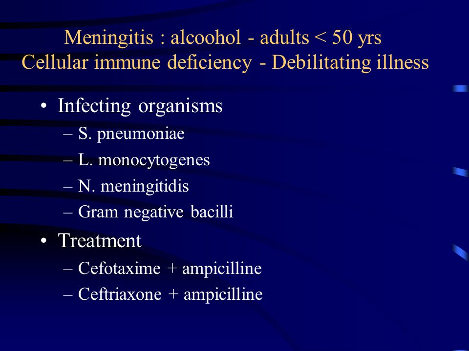 Meningitis : alcoohol - adults < 50 yrs Cellular immune deficiency - Debilitating illness