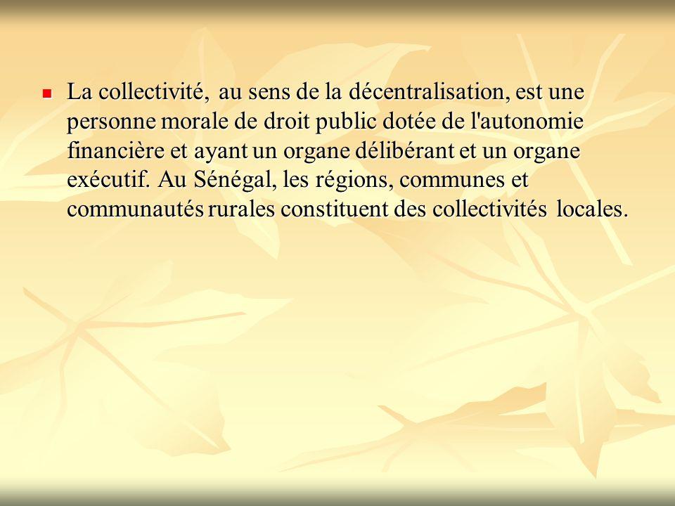 La collectivité, au sens de la décentralisation, est une personne morale de droit public dotée de l autonomie financière et ayant un organe délibérant et un organe exécutif.