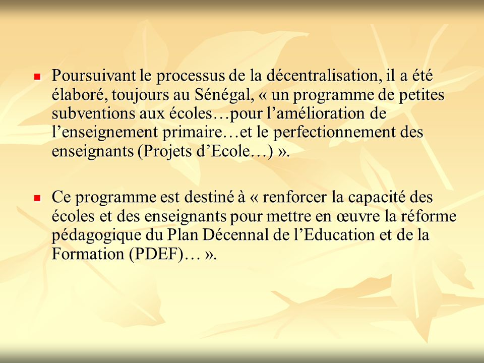 Poursuivant le processus de la décentralisation, il a été élaboré, toujours au Sénégal, « un programme de petites subventions aux écoles…pour l'amélioration de l'enseignement primaire…et le perfectionnement des enseignants (Projets d'Ecole…) ».
