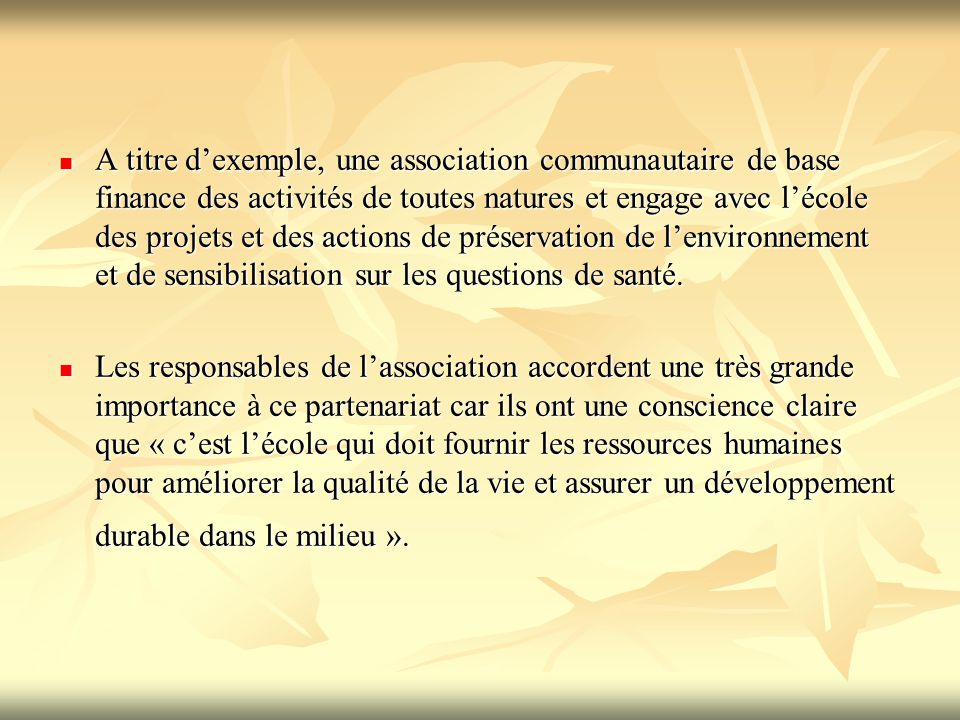 A titre d'exemple, une association communautaire de base finance des activités de toutes natures et engage avec l'école des projets et des actions de préservation de l'environnement et de sensibilisation sur les questions de santé.