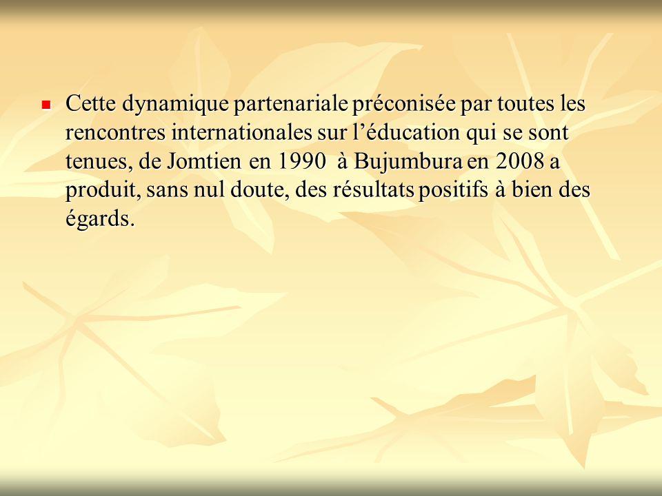Cette dynamique partenariale préconisée par toutes les rencontres internationales sur l'éducation qui se sont tenues, de Jomtien en 1990 à Bujumbura en 2008 a produit, sans nul doute, des résultats positifs à bien des égards.