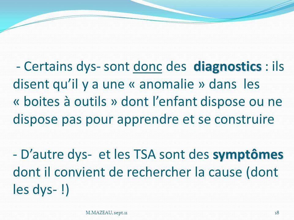 - Certains dys- sont donc des diagnostics : ils disent qu'il y a une « anomalie » dans les « boites à outils » dont l'enfant dispose ou ne dispose pas pour apprendre et se construire - D'autre dys- et les TSA sont des symptômes dont il convient de rechercher la cause (dont les dys- !)