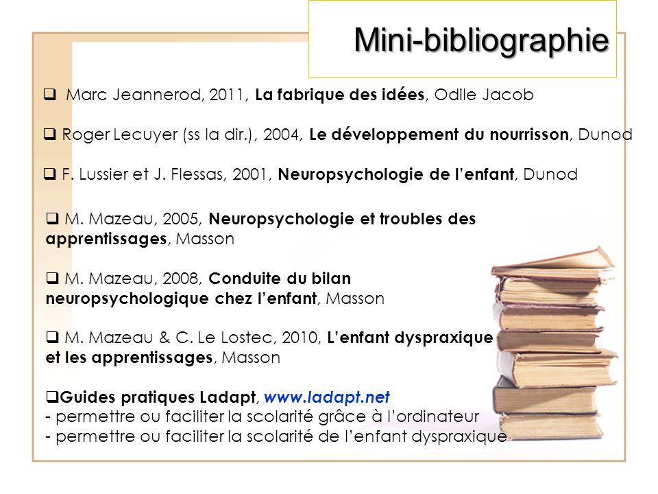 Mini-bibliographie Marc Jeannerod, 2011, La fabrique des idées, Odile Jacob. Roger Lecuyer (ss la dir.), 2004, Le développement du nourrisson, Dunod.