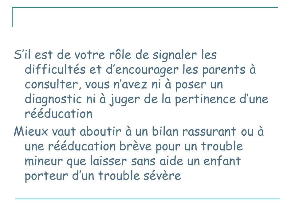 S'il est de votre rôle de signaler les difficultés et d'encourager les parents à consulter, vous n'avez ni à poser un diagnostic ni à juger de la pertinence d'une rééducation