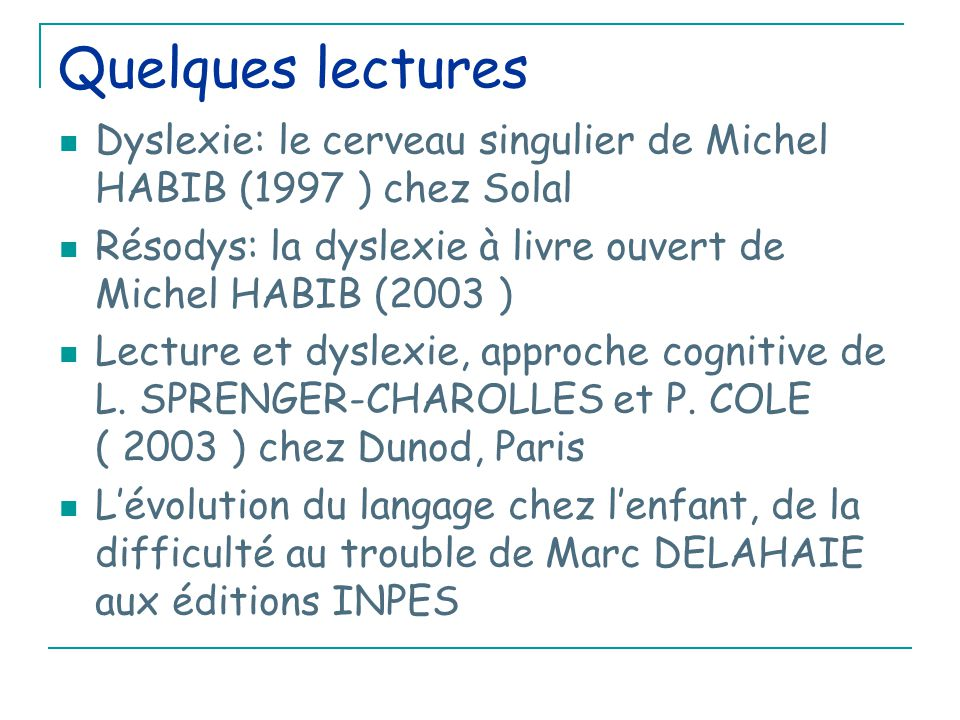 Quelques lectures Dyslexie: le cerveau singulier de Michel HABIB (1997 ) chez Solal. Résodys: la dyslexie à livre ouvert de Michel HABIB (2003 )