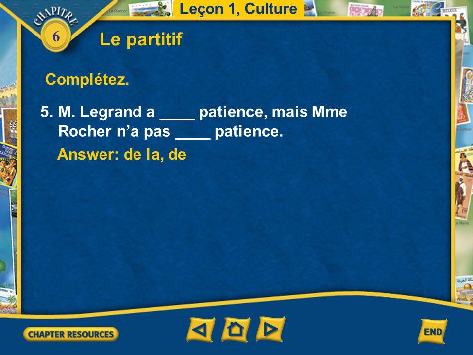 Leçon 1, Culture Le partitif. Complétez. 5. M. Legrand a ____ patience, mais Mme Rocher n'a pas ____ patience.
