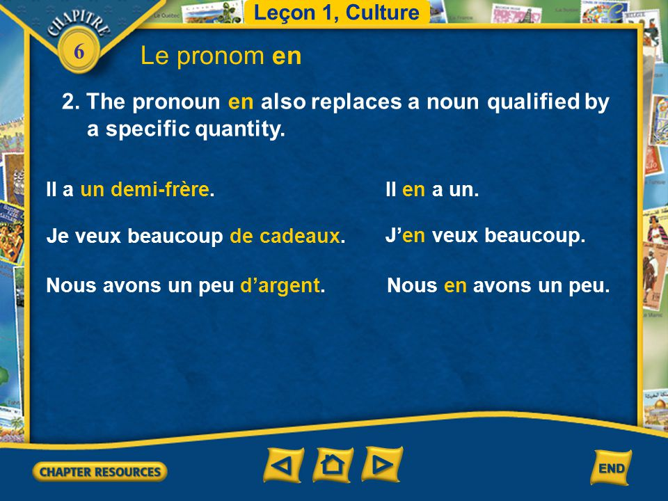 Leçon 1, Culture Le pronom en. 2. The pronoun en also replaces a noun qualified by a specific quantity.