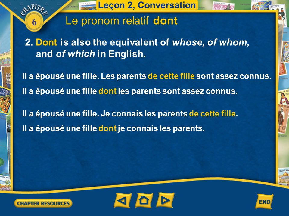 Leçon 2, Conversation Le pronom relatif dont. 2. Dont is also the equivalent of whose, of whom, and of which in English.