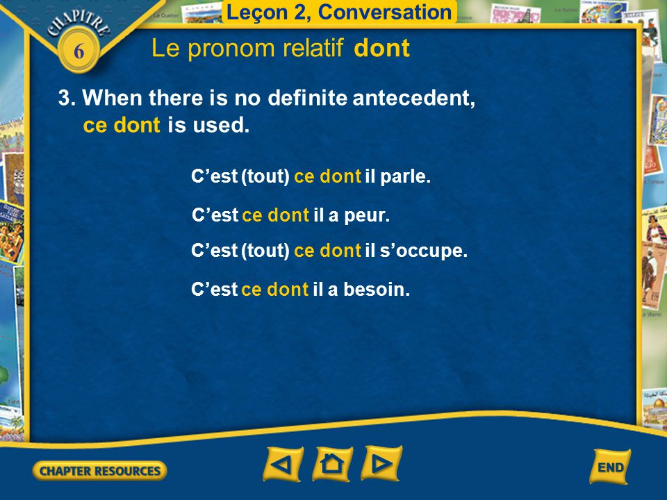 Leçon 2, Conversation Le pronom relatif dont. 3. When there is no definite antecedent, ce dont is used.