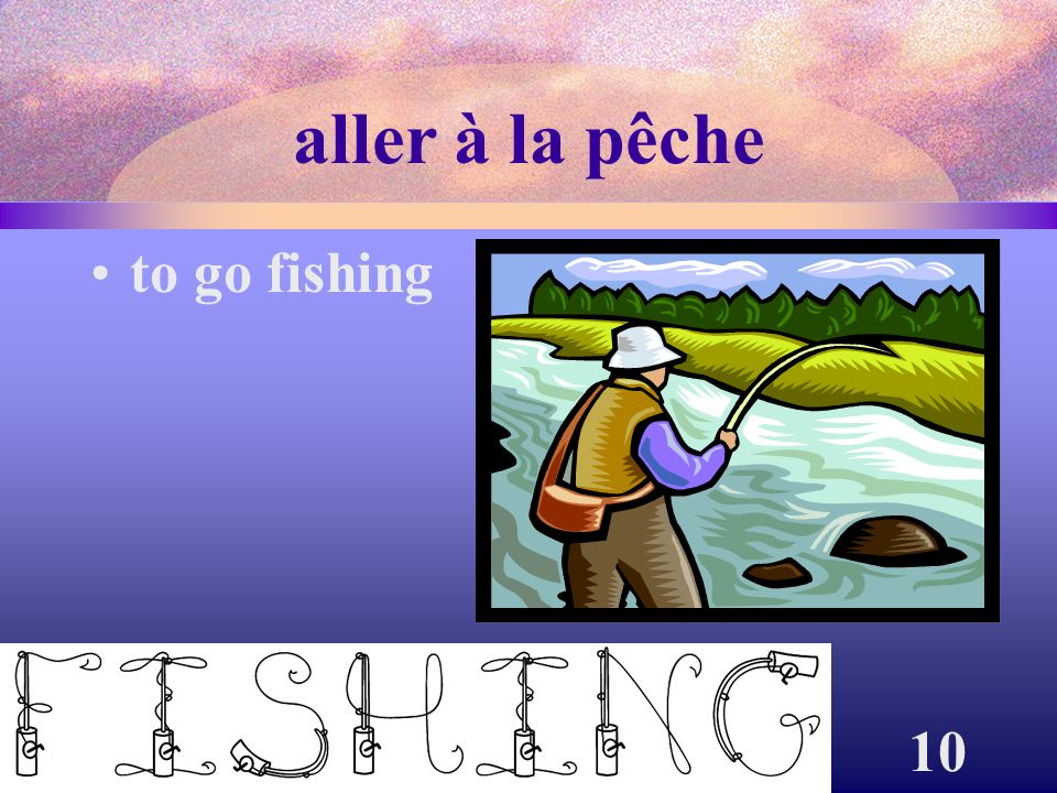 aller à la pêche to go fishing