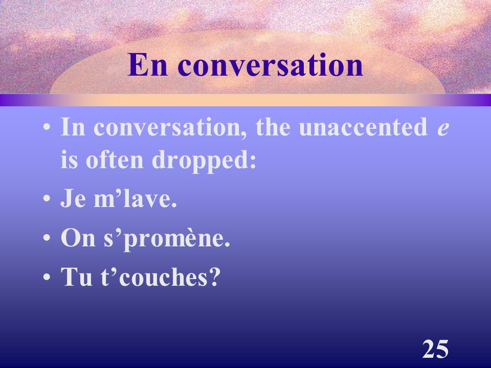 En conversation In conversation, the unaccented e is often dropped: