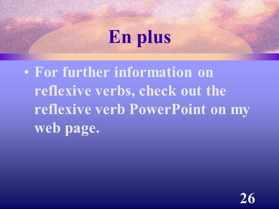 En plus For further information on reflexive verbs, check out the reflexive verb PowerPoint on my web page.