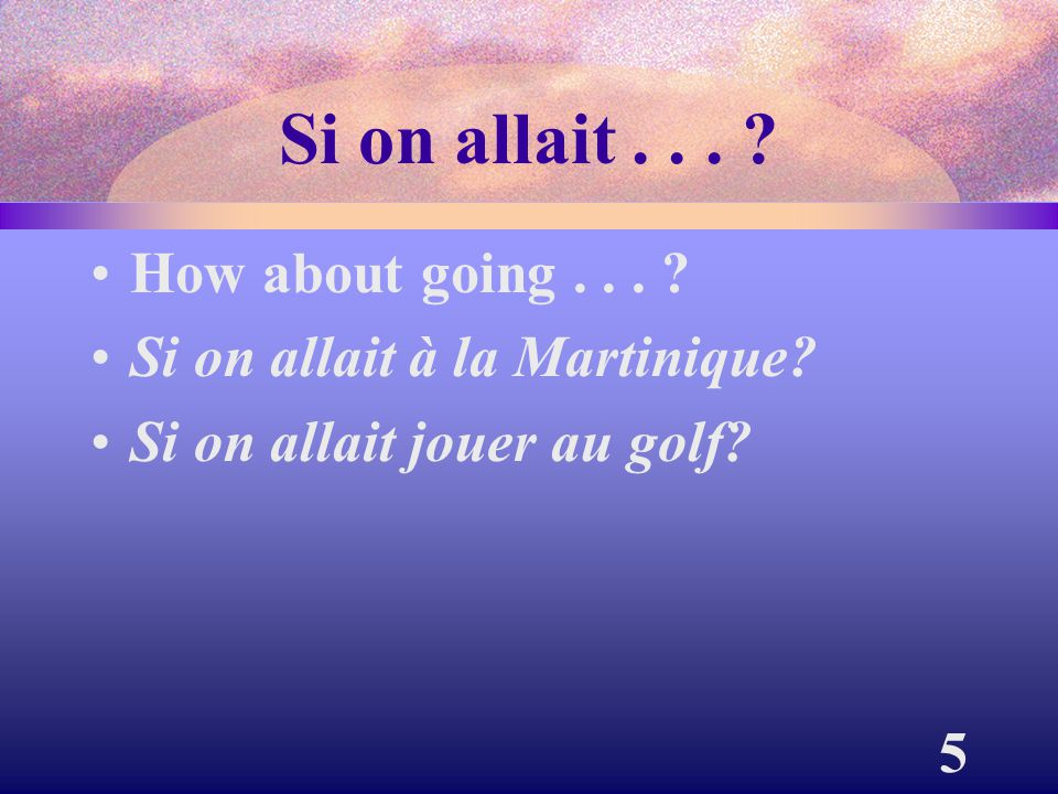 Si on allait . . . How about going . . .