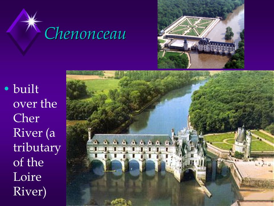 Chenonceau built over the Cher River (a tributary of the Loire River)